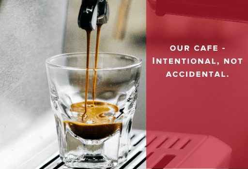 Our Cafe – Intentional, Not Accidental.